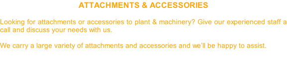 ATTACHMENTS & ACCESSORIES  Looking for attachments or accessories to plant & machinery? Give our experienced staff a call and discuss your needs with us.   We carry a large variety of attachments and accessories and we'll be happy to assist.