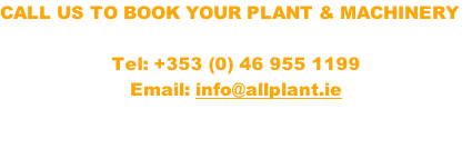 CALL US TO BOOK YOUR PLANT & MACHINERY  Tel: +353 (0) 46 955 1199 Email: info@allplant.ie
