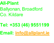 All-Plant Ballyonan, Broadford Co. Kildare  Tel: +353 (46) 9551199 Email: info@allplant.ie