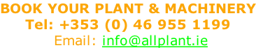 BOOK YOUR PLANT & MACHINERY Tel: +353 (0) 46 955 1199            Email: info@allplant.ie